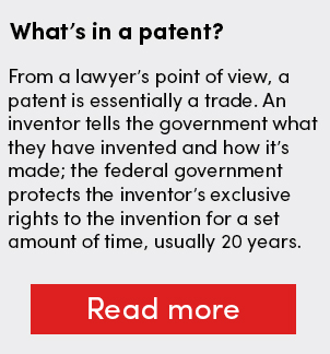 What's in a patent? From a lawyer's point of view, a patent is essentially a trade. An inventor tells the government what they have invented and how it's made; the federal government protects the inventor's exclusive rights to the invention for a set amount of time, usually 20 years.