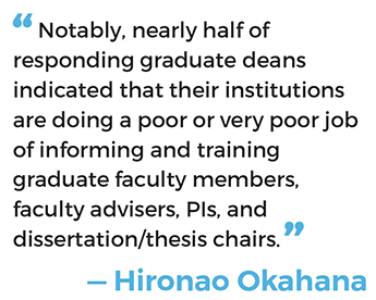 """Notably, nearly half of responding graduate deans indicated that their institutions are doing a poor or very poor job of informing and training graduate faculty members, faculty advisers, PIs, and dissertation/thesis chairs."" — Hironao Okahana"